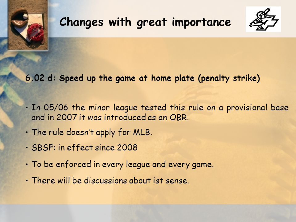 Changes with great importance 6.02 d:Speed up the game at home plate (penalty strike) In 05/06 the minor league tested this rule on a provisional base and in 2007 it was introduced as an OBR.