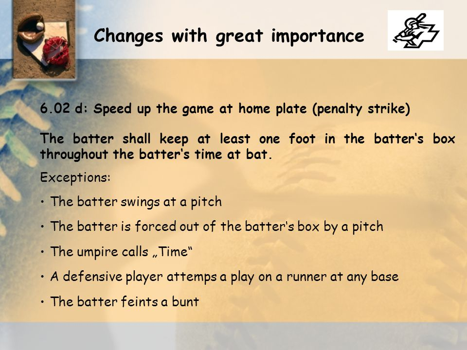 The batter shall keep at least one foot in the batter's box throughout the batter's time at bat. Exceptions: The batter swings at a pitch The batter i