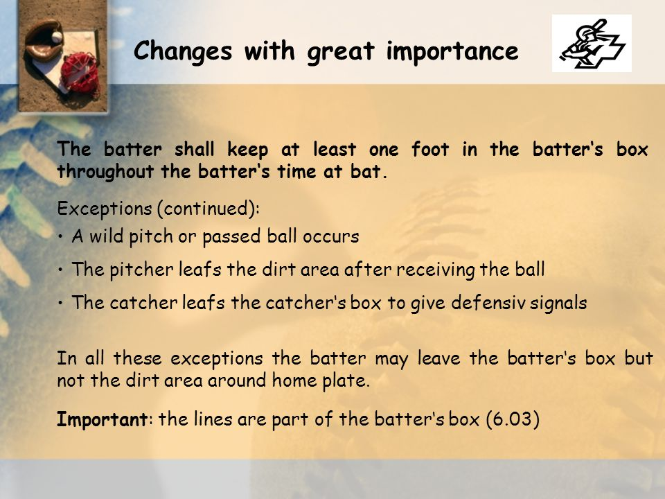 A wild pitch or passed ball occurs Exceptions (continued): The pitcher leafs the dirt area after receiving the ball The catcher leafs the catcher's box to give defensiv signals In all these exceptions the batter may leave the batter's box but not the dirt area around home plate.
