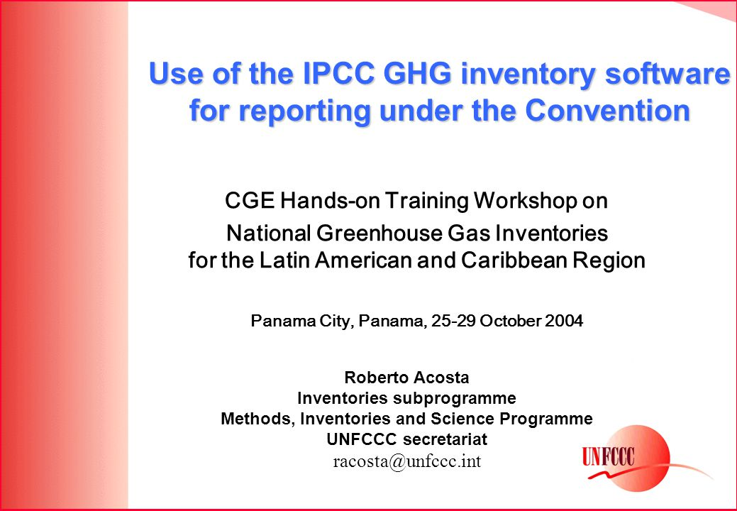 CGE Hands-on Training Workshop on National Greenhouse Gas Inventories for the Latin American and Caribbean Region Panama City, Panama, 25-29 October 2004 Use of the IPCC GHG inventory software for reporting under the Convention Roberto Acosta Inventories subprogramme Methods, Inventories and Science Programme UNFCCC secretariat racosta@unfccc.int