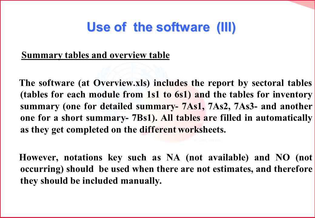 Use of the software (III) Summary tables and overview table The software (at Overview.xls) includes the report by sectoral tables (tables for each module from 1s1 to 6s1) and the tables for inventory summary (one for detailed summary- 7As1, 7As2, 7As3- and another one for a short summary- 7Bs1).