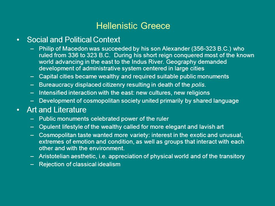 Hellenistic Greece Social and Political Context –Philip of Macedon was succeeded by his son Alexander (356-323 B.C.) who ruled from 336 to 323 B.C.