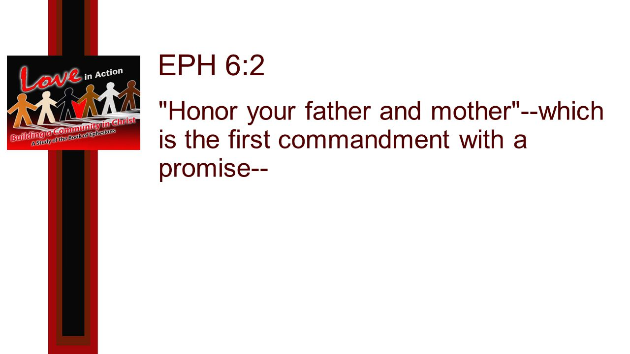 EPH 6:2 Honor your father and mother --which is the first commandment with a promise--