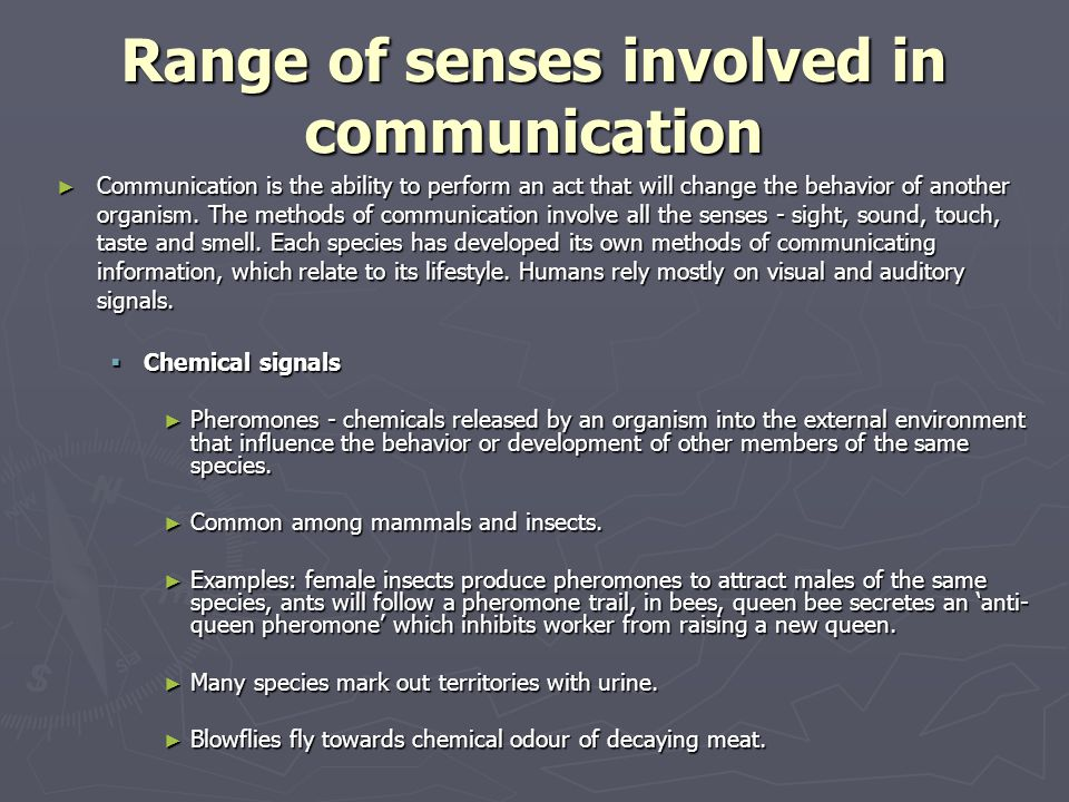 Range of senses involved in communication ► Communication is the ability to perform an act that will change the behavior of another organism. The meth
