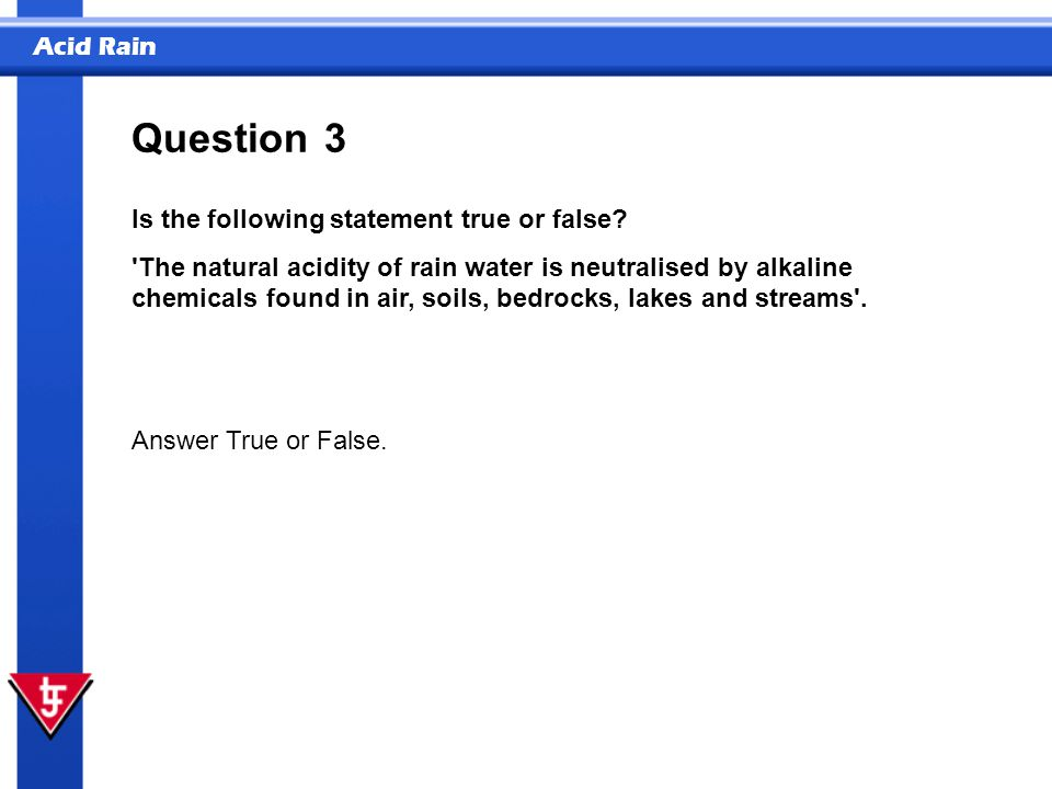 Acid Rain 3 Is the following statement true or false? 'The natural acidity of rain water is neutralised by alkaline chemicals found in air, soils, bed