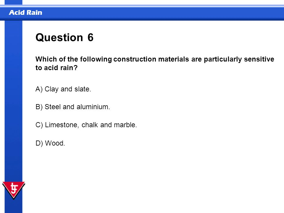 Acid Rain 6 Which of the following construction materials are particularly sensitive to acid rain? Question A) Clay and slate. B) Steel and aluminium.