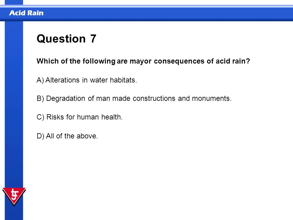 Acid Rain 7 Which of the following are mayor consequences of acid rain? Question A) Alterations in water habitats. B) Degradation of man made construc