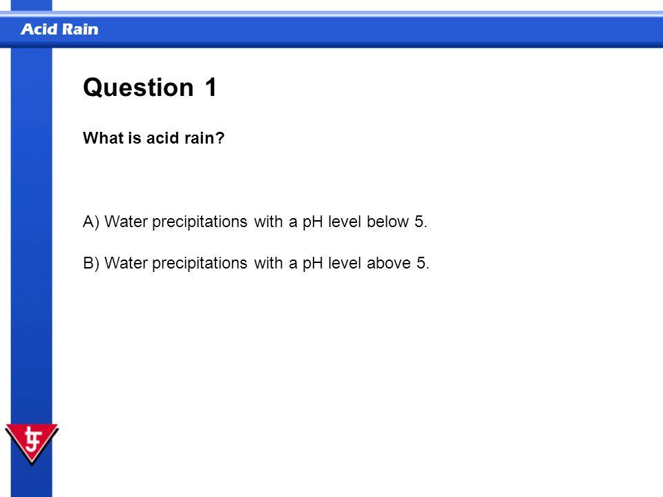 Acid Rain 1 What is acid rain? Question A) Water precipitations with a pH level below 5. B) Water precipitations with a pH level above 5.