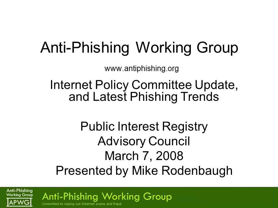 Anti-Phishing Working Group www.antiphishing.org Internet Policy Committee Update, and Latest Phishing Trends Public Interest Registry Advisory Council March 7, 2008 Presented by Mike Rodenbaugh