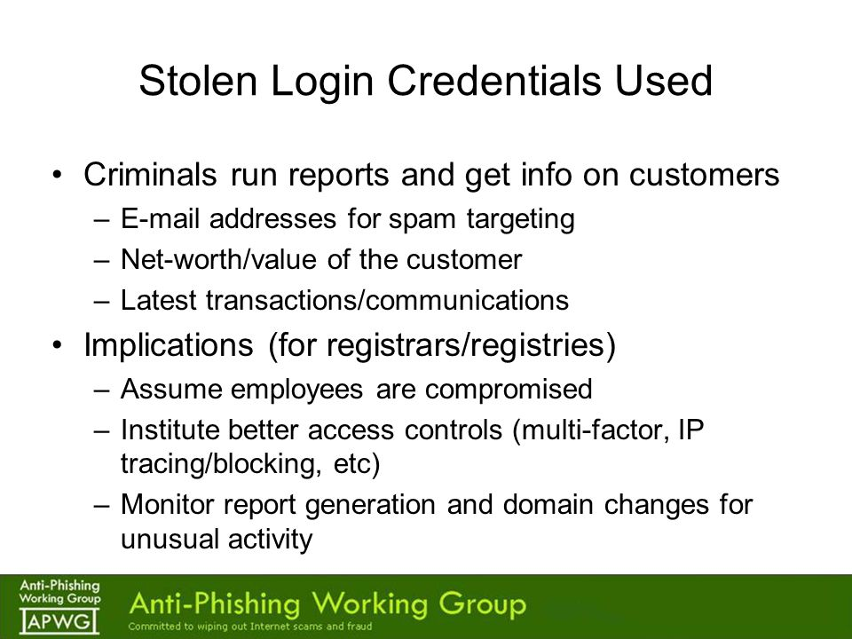 Stolen Login Credentials Used Criminals run reports and get info on customers –E-mail addresses for spam targeting –Net-worth/value of the customer –Latest transactions/communications Implications (for registrars/registries) –Assume employees are compromised –Institute better access controls (multi-factor, IP tracing/blocking, etc) –Monitor report generation and domain changes for unusual activity