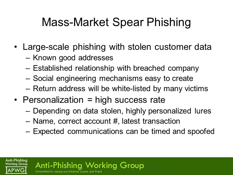 Mass-Market Spear Phishing Large-scale phishing with stolen customer data –Known good addresses –Established relationship with breached company –Social engineering mechanisms easy to create –Return address will be white-listed by many victims Personalization = high success rate –Depending on data stolen, highly personalized lures –Name, correct account #, latest transaction –Expected communications can be timed and spoofed