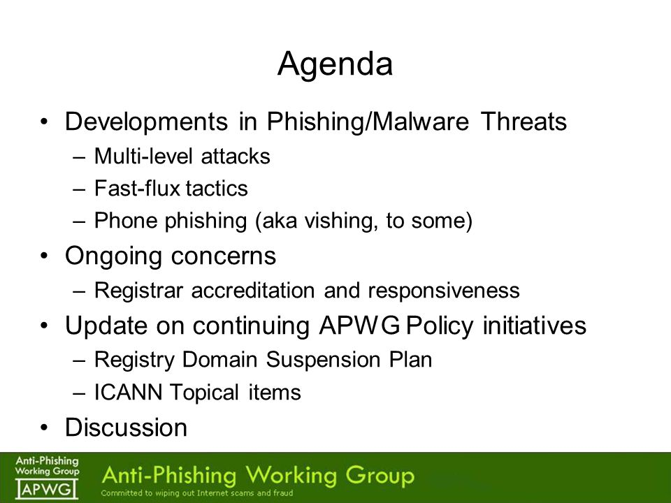 APWG Contacts Website:http://www.antiphishing.orghttp://www.antiphishing.org Phish Site Reporting: reportphishing@antiphishing.org Membership: membership@antiphishing.orgmembership@antiphishing.org IPC Chair's e-mail: –rod.rasmussen@internetidentity.com Discussion