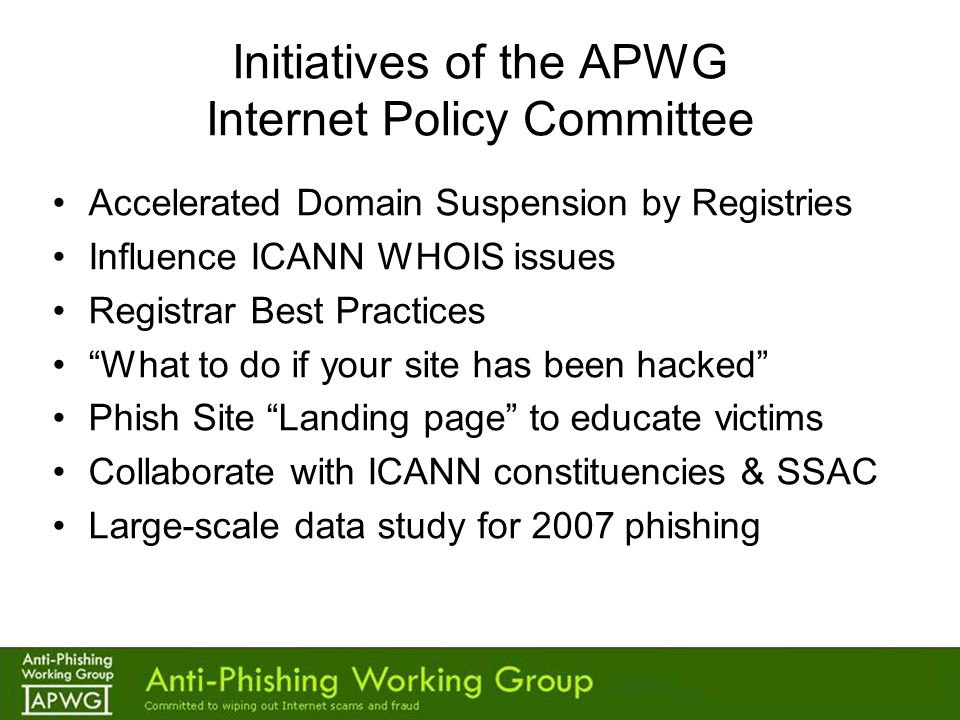 Initiatives of the APWG Internet Policy Committee Accelerated Domain Suspension by Registries Influence ICANN WHOIS issues Registrar Best Practices What to do if your site has been hacked Phish Site Landing page to educate victims Collaborate with ICANN constituencies & SSAC Large-scale data study for 2007 phishing
