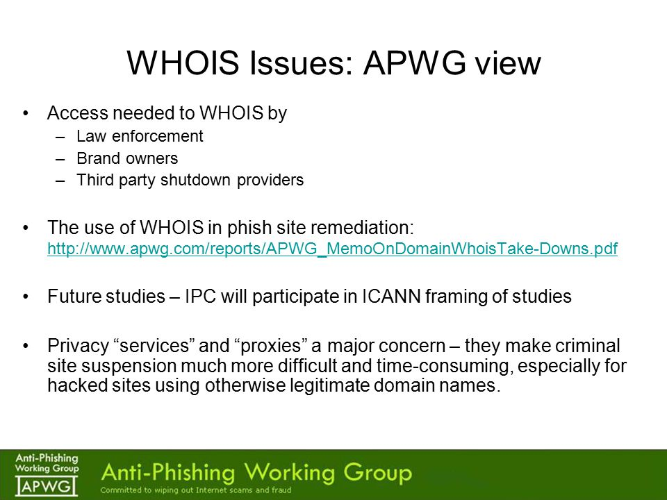 WHOIS Issues: APWG view Access needed to WHOIS by –Law enforcement –Brand owners –Third party shutdown providers The use of WHOIS in phish site remediation: http://www.apwg.com/reports/APWG_MemoOnDomainWhoisTake-Downs.pdf http://www.apwg.com/reports/APWG_MemoOnDomainWhoisTake-Downs.pdf Future studies – IPC will participate in ICANN framing of studies Privacy services and proxies a major concern – they make criminal site suspension much more difficult and time-consuming, especially for hacked sites using otherwise legitimate domain names.