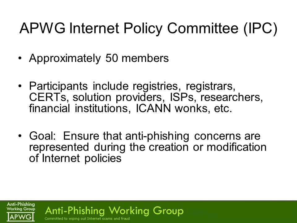 APWG Internet Policy Committee (IPC) Approximately 50 members Participants include registries, registrars, CERTs, solution providers, ISPs, researchers, financial institutions, ICANN wonks, etc.