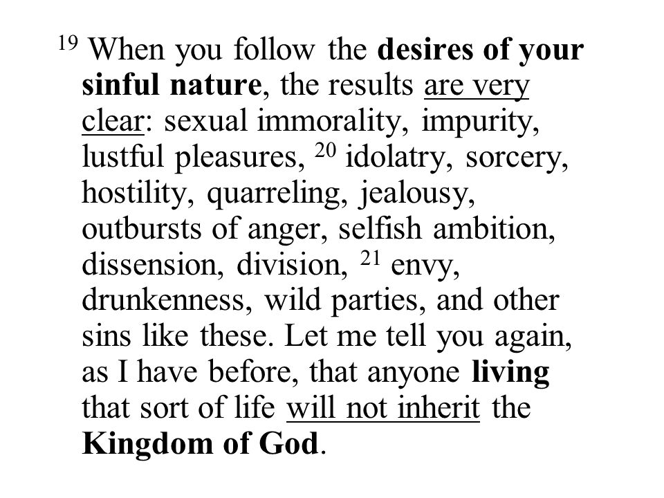 19 When you follow the desires of your sinful nature, the results are very clear: sexual immorality, impurity, lustful pleasures, 20 idolatry, sorcery