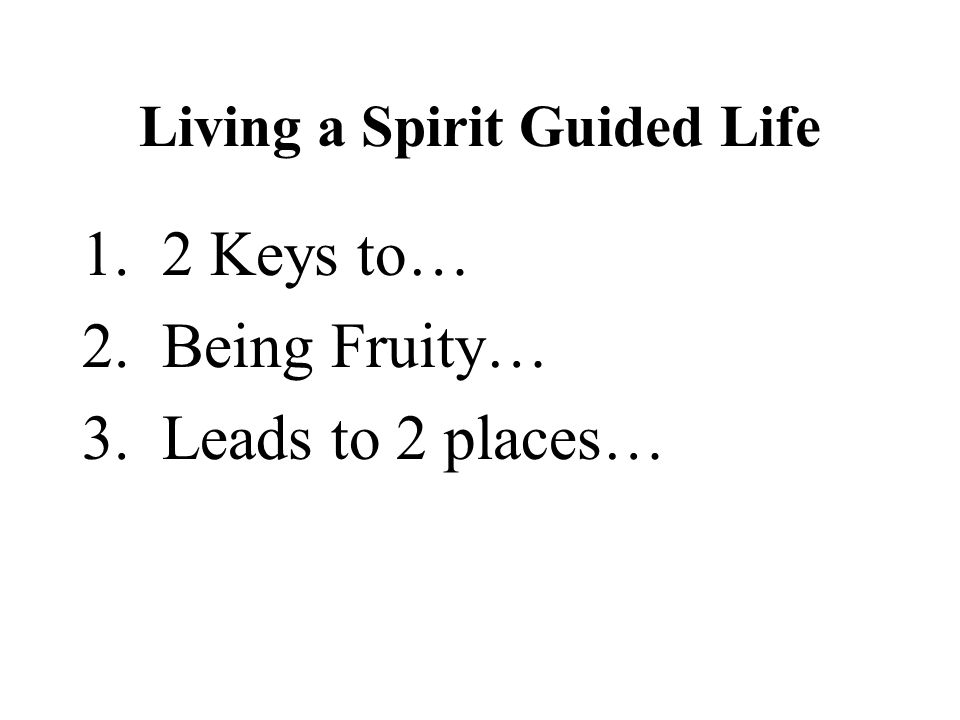 Living a Spirit Guided Life 1. 2 Keys to… 2. Being Fruity… 3. Leads to 2 places…