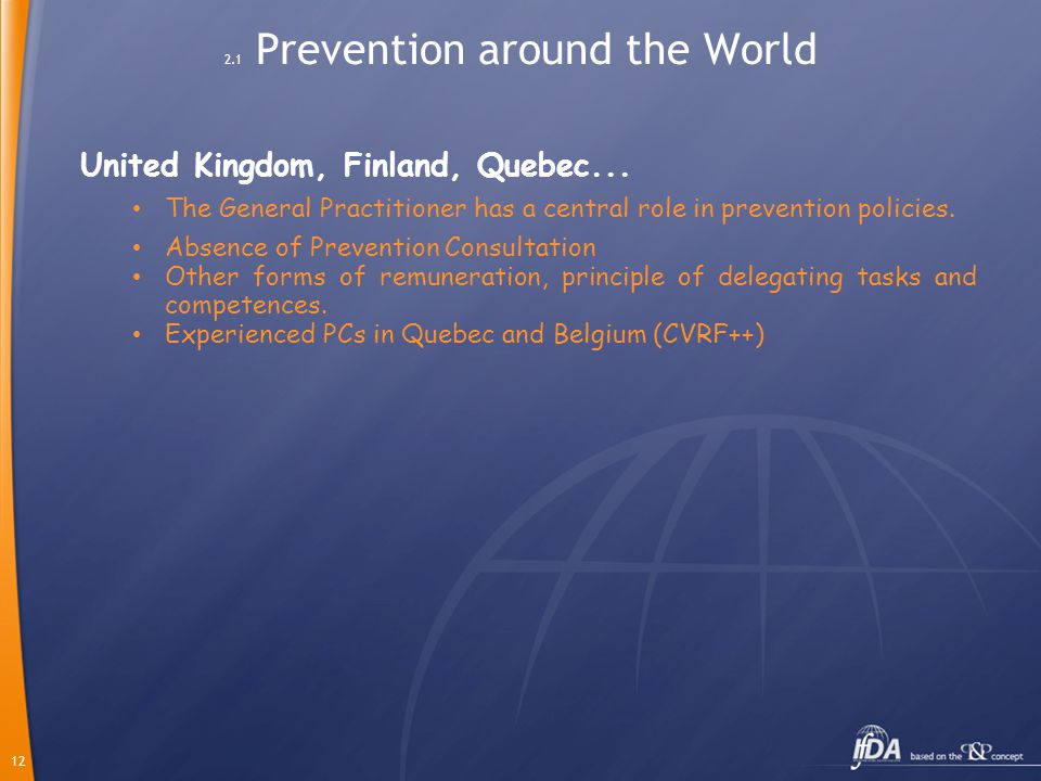 12 2.1 Prevention around the World United Kingdom, Finland, Quebec... The General Practitioner has a central role in prevention policies. Absence of P