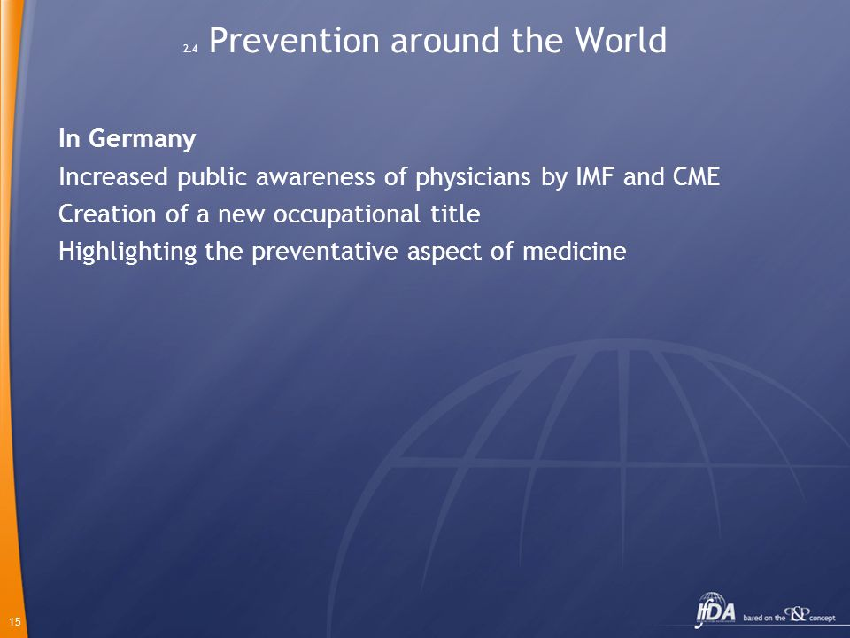 15 2.4 Prevention around the World In Germany Increased public awareness of physicians by IMF and CME Creation of a new occupational title Highlighting the preventative aspect of medicine