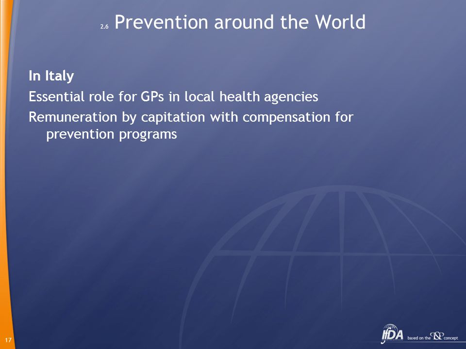 17 2.6 Prevention around the World In Italy Essential role for GPs in local health agencies Remuneration by capitation with compensation for preventio