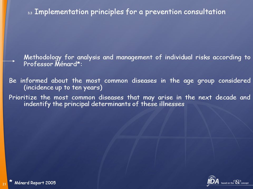 21 3.3 Implementation principles for a prevention consultation Methodology for analysis and management of individual risks according to Professor M é nard*: Be informed about the most common diseases in the age group considered (incidence up to ten years) Prioritize the most common diseases that may arise in the next decade and indentify the principal determinants of these illnesses * Ménard Report 2005
