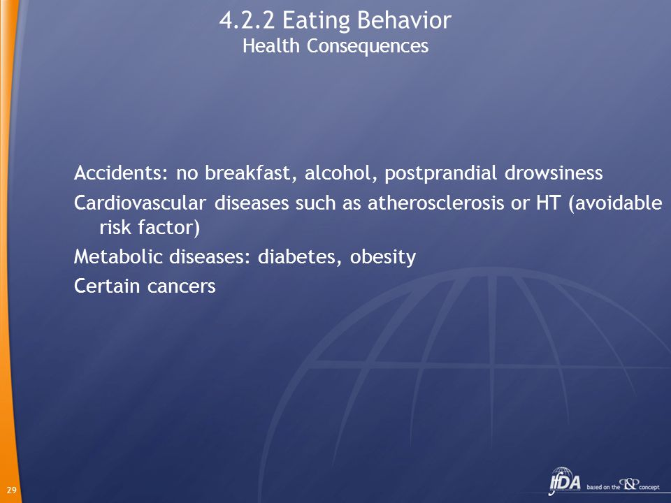 29 4.2.2 Eating Behavior Health Consequences Accidents: no breakfast, alcohol, postprandial drowsiness Cardiovascular diseases such as atherosclerosis or HT (avoidable risk factor) Metabolic diseases: diabetes, obesity Certain cancers