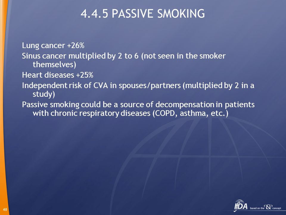 40 4.4.5 PASSIVE SMOKING Lung cancer +26% Sinus cancer multiplied by 2 to 6 (not seen in the smoker themselves) Heart diseases +25% Independent risk of CVA in spouses/partners (multiplied by 2 in a study) Passive smoking could be a source of decompensation in patients with chronic respiratory diseases (COPD, asthma, etc.)