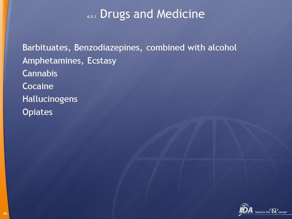 46 4.5.1 Drugs and Medicine Barbituates, Benzodiazepines, combined with alcohol Amphetamines, Ecstasy Cannabis Cocaine Hallucinogens Opiates