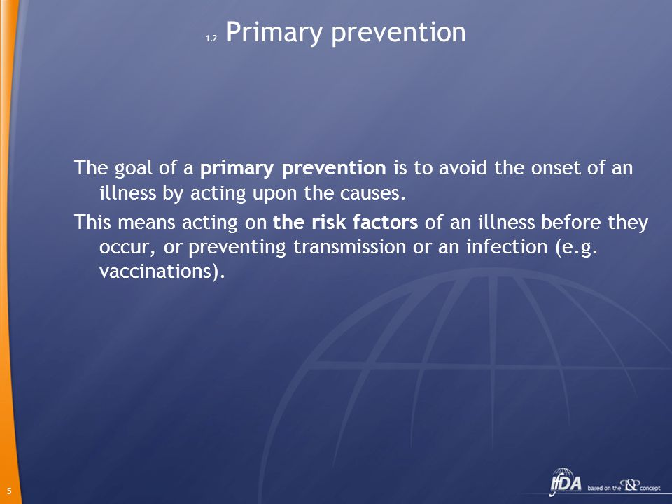 5 1.2 Primary prevention The goal of a primary prevention is to avoid the onset of an illness by acting upon the causes. This means acting on the risk