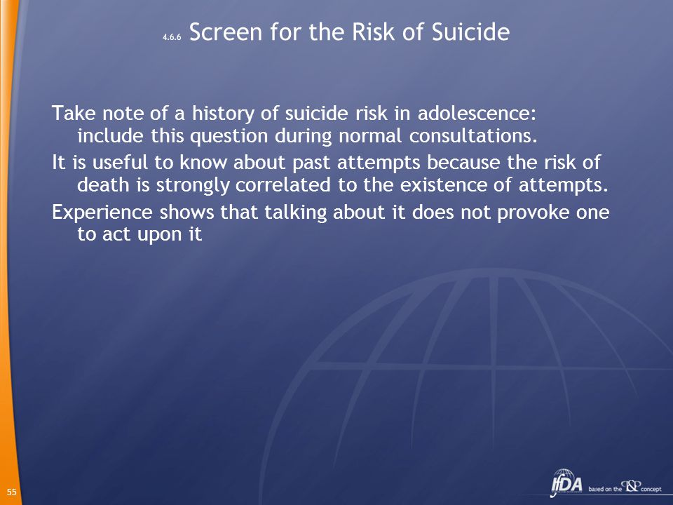55 4.6.6 Screen for the Risk of Suicide Take note of a history of suicide risk in adolescence: include this question during normal consultations.