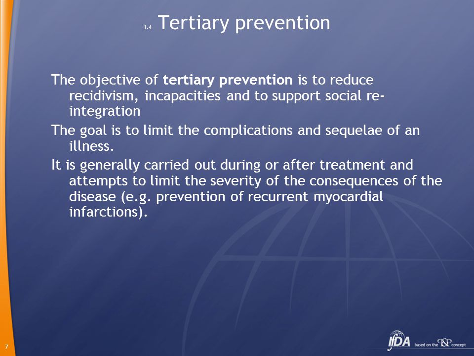 7 1.4 Tertiary prevention The objective of tertiary prevention is to reduce recidivism, incapacities and to support social re- integration The goal is