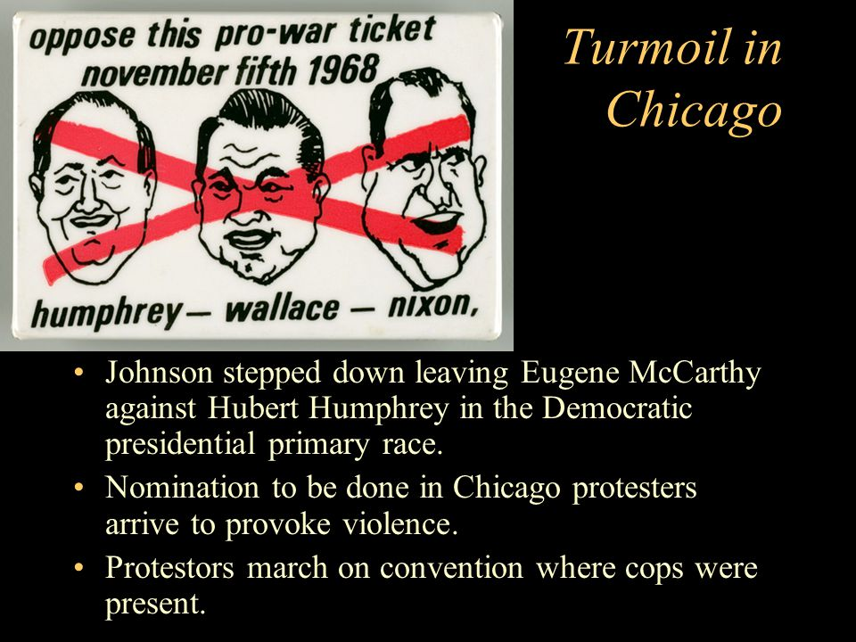 Turmoil in Chicago Johnson stepped down leaving Eugene McCarthy against Hubert Humphrey in the Democratic presidential primary race.