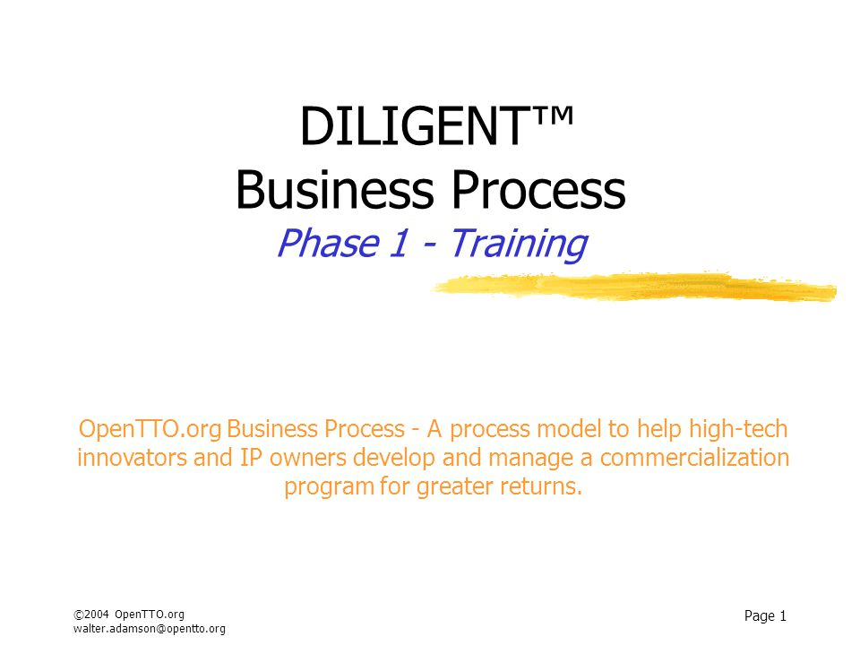 ©2004 OpenTTO.org walter.adamson@opentto.org Page 1 DILIGENT™ Business Process Phase 1 - Training OpenTTO.org Business Process - A process model to help high-tech innovators and IP owners develop and manage a commercialization program for greater returns.