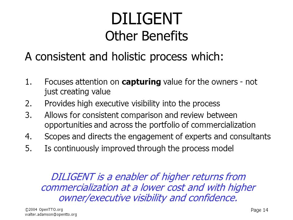 ©2004 OpenTTO.org walter.adamson@opentto.org Page 14 DILIGENT Other Benefits A consistent and holistic process which: 1.Focuses attention on capturing value for the owners - not just creating value 2.Provides high executive visibility into the process 3.Allows for consistent comparison and review between opportunities and across the portfolio of commercialization 4.Scopes and directs the engagement of experts and consultants 5.Is continuously improved through the process model DILIGENT is a enabler of higher returns from commercialization at a lower cost and with higher owner/executive visibility and confidence.