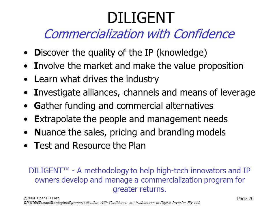 ©2004 OpenTTO.org walter.adamson@opentto.org Page 20 DILIGENT Commercialization with Confidence Discover the quality of the IP (knowledge) Involve the