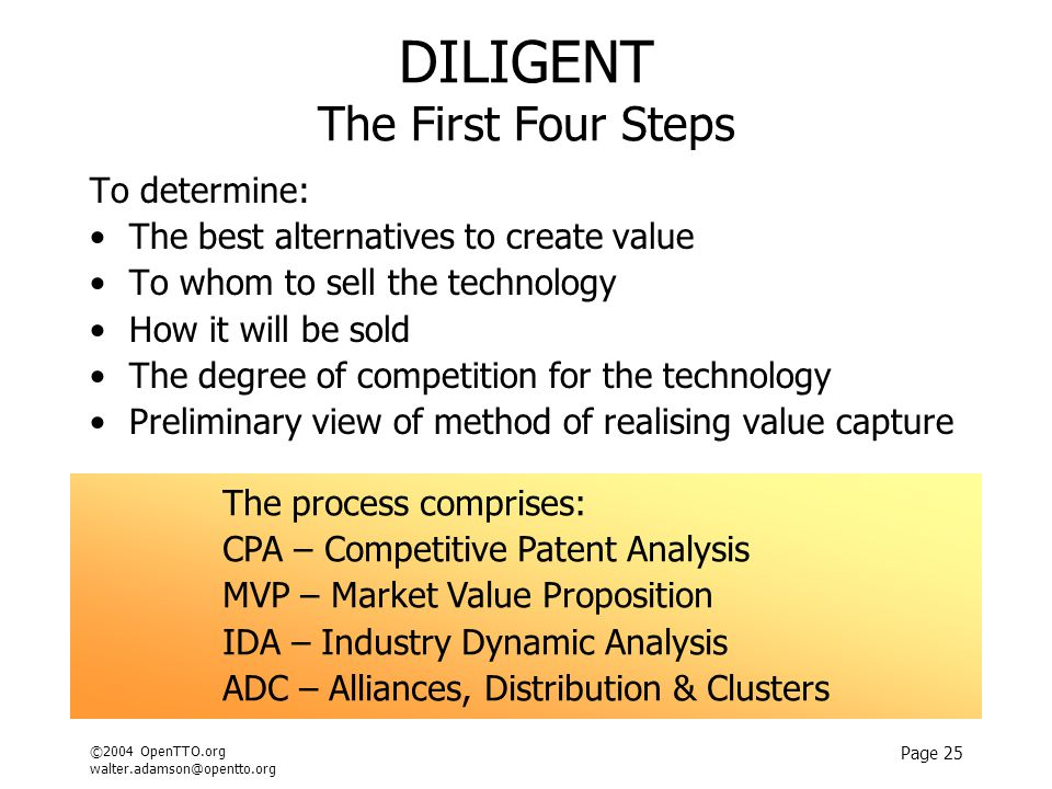 ©2004 OpenTTO.org walter.adamson@opentto.org Page 25 DILIGENT The First Four Steps To determine: The best alternatives to create value To whom to sell the technology How it will be sold The degree of competition for the technology Preliminary view of method of realising value capture The process comprises: CPA – Competitive Patent Analysis MVP – Market Value Proposition IDA – Industry Dynamic Analysis ADC – Alliances, Distribution & Clusters