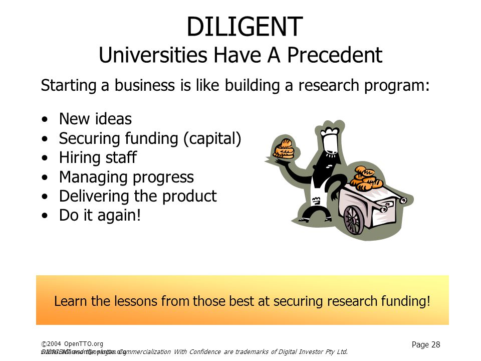 ©2004 OpenTTO.org walter.adamson@opentto.org Page 28 DILIGENT Universities Have A Precedent Starting a business is like building a research program: New ideas Securing funding (capital) Hiring staff Managing progress Delivering the product Do it again.