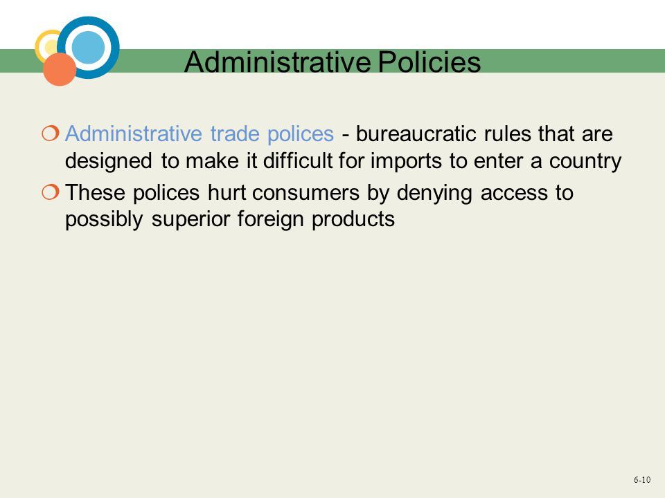 6-10 Administrative Policies  Administrative trade polices - bureaucratic rules that are designed to make it difficult for imports to enter a country  These polices hurt consumers by denying access to possibly superior foreign products