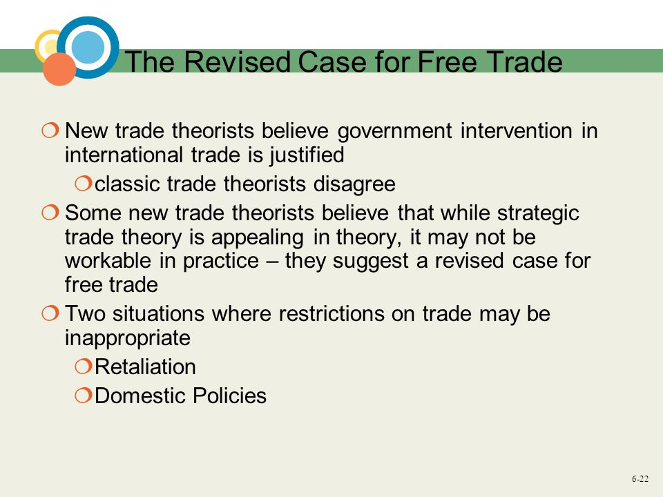 6-22 The Revised Case for Free Trade  New trade theorists believe government intervention in international trade is justified  classic trade theorists disagree  Some new trade theorists believe that while strategic trade theory is appealing in theory, it may not be workable in practice – they suggest a revised case for free trade  Two situations where restrictions on trade may be inappropriate  Retaliation  Domestic Policies