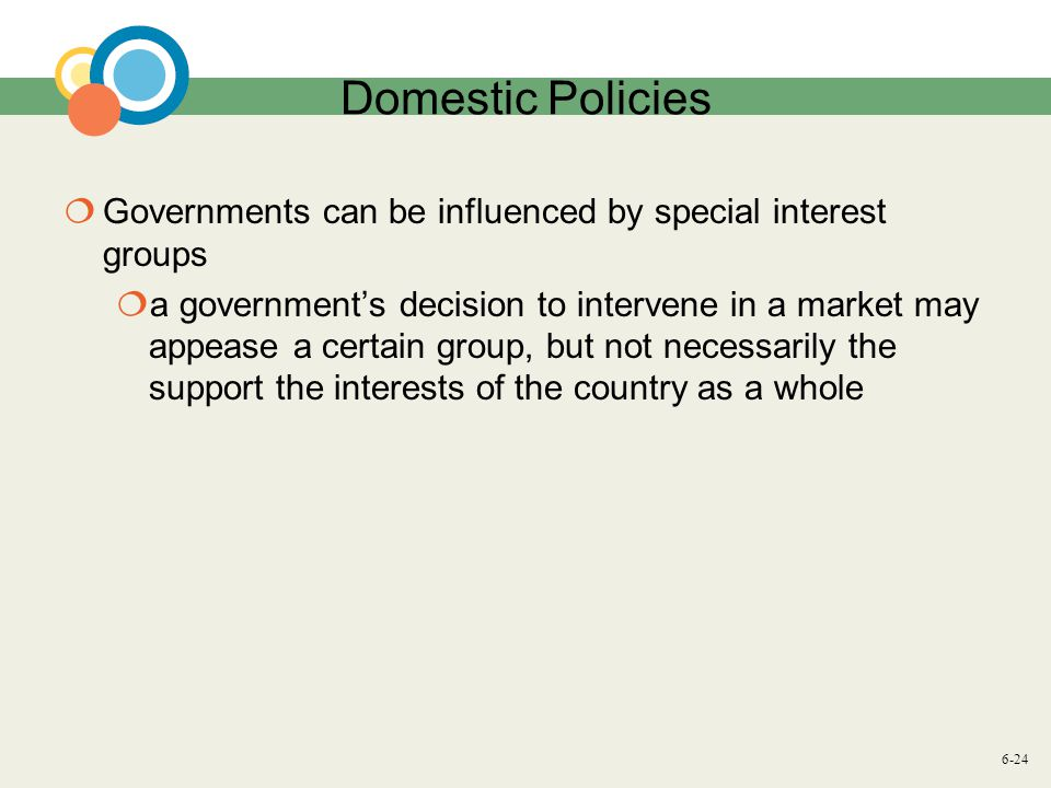 6-24 Domestic Policies  Governments can be influenced by special interest groups  a government's decision to intervene in a market may appease a certain group, but not necessarily the support the interests of the country as a whole
