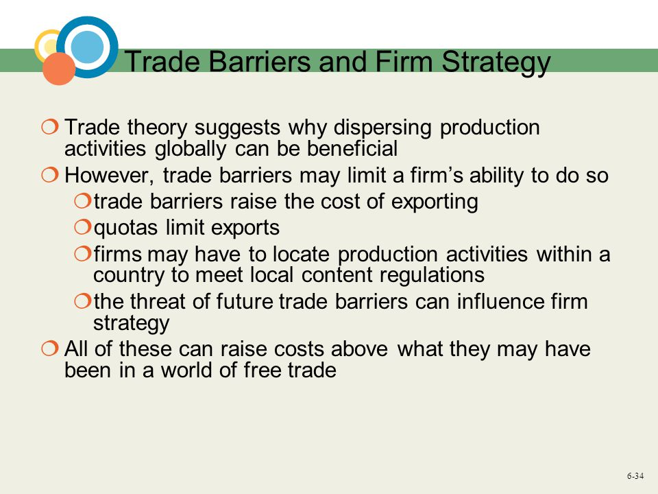 6-34 Trade Barriers and Firm Strategy  Trade theory suggests why dispersing production activities globally can be beneficial  However, trade barriers may limit a firm's ability to do so  trade barriers raise the cost of exporting  quotas limit exports  firms may have to locate production activities within a country to meet local content regulations  the threat of future trade barriers can influence firm strategy  All of these can raise costs above what they may have been in a world of free trade