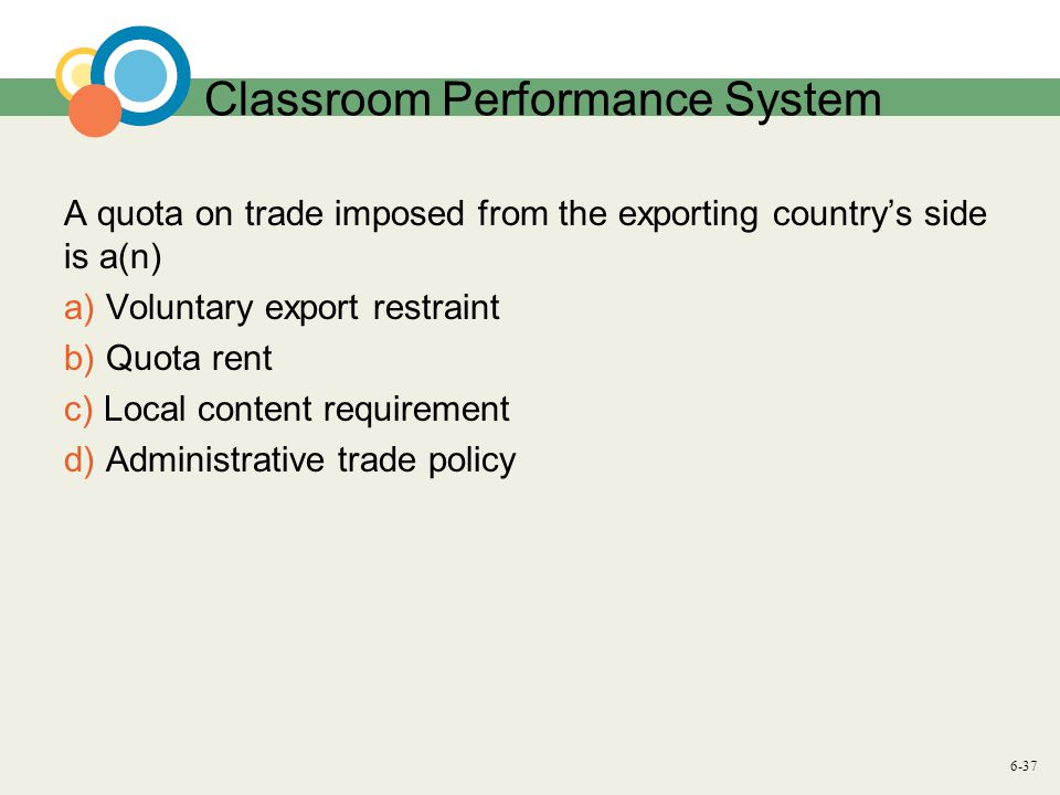 6-37 Classroom Performance System A quota on trade imposed from the exporting country's side is a(n) a) Voluntary export restraint b) Quota rent c) Local content requirement d) Administrative trade policy
