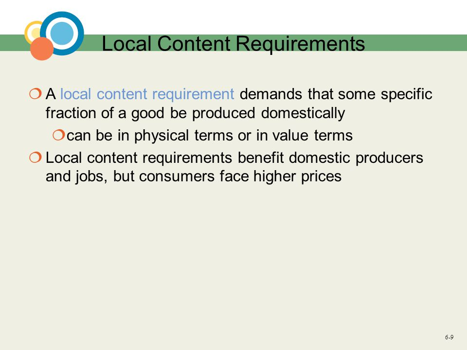 6-9 Local Content Requirements  A local content requirement demands that some specific fraction of a good be produced domestically  can be in physical terms or in value terms  Local content requirements benefit domestic producers and jobs, but consumers face higher prices