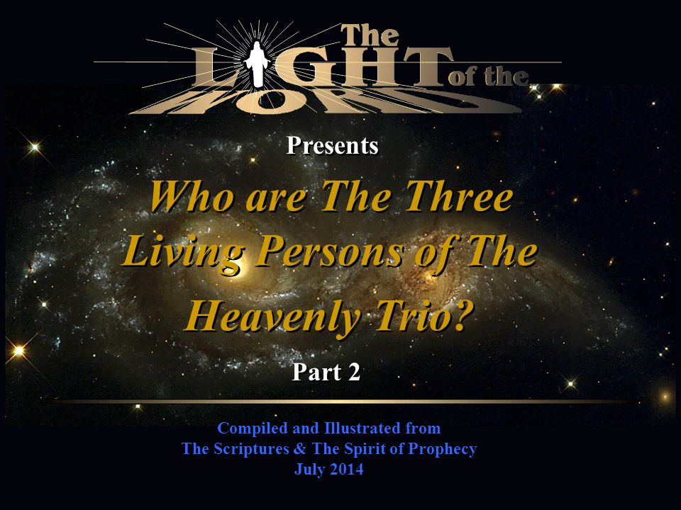 Compiled and Illustrated from The Scriptures & The Spirit of Prophecy July 2014 Presents Who are The Three Living Persons of The Heavenly Trio? Part 2