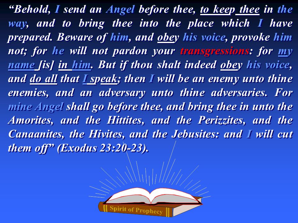 """Behold, I send an Angel before thee, to keep thee in the way, and to bring thee into the place which I have prepared. Beware of him, and obey his voi"