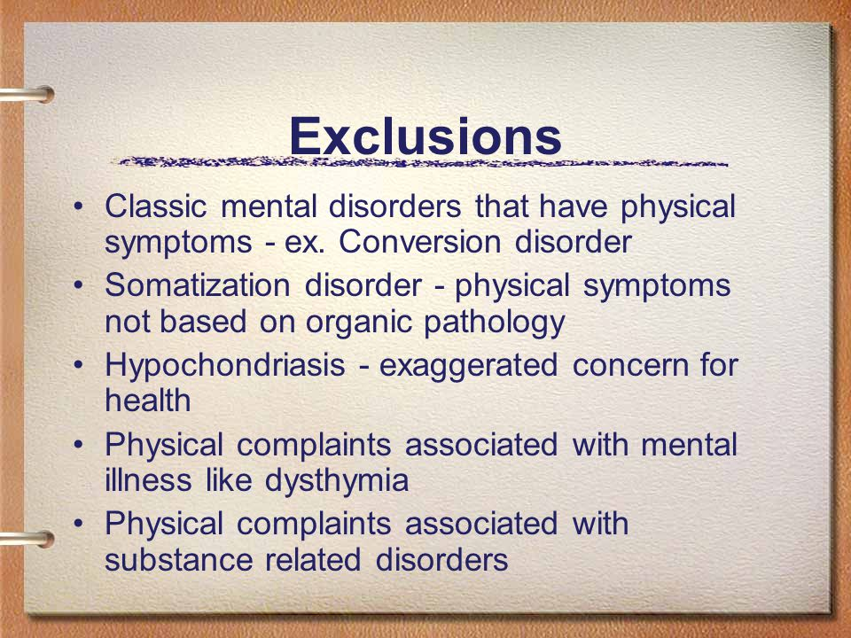 Exclusions Classic mental disorders that have physical symptoms - ex.