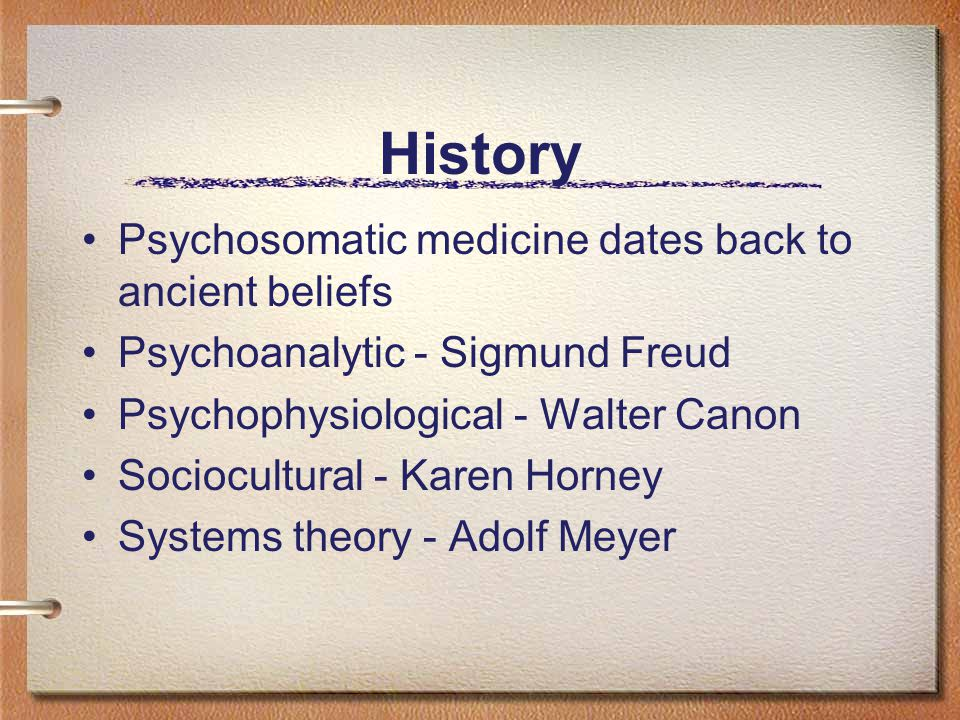 History Psychosomatic medicine dates back to ancient beliefs Psychoanalytic - Sigmund Freud Psychophysiological - Walter Canon Sociocultural - Karen Horney Systems theory - Adolf Meyer