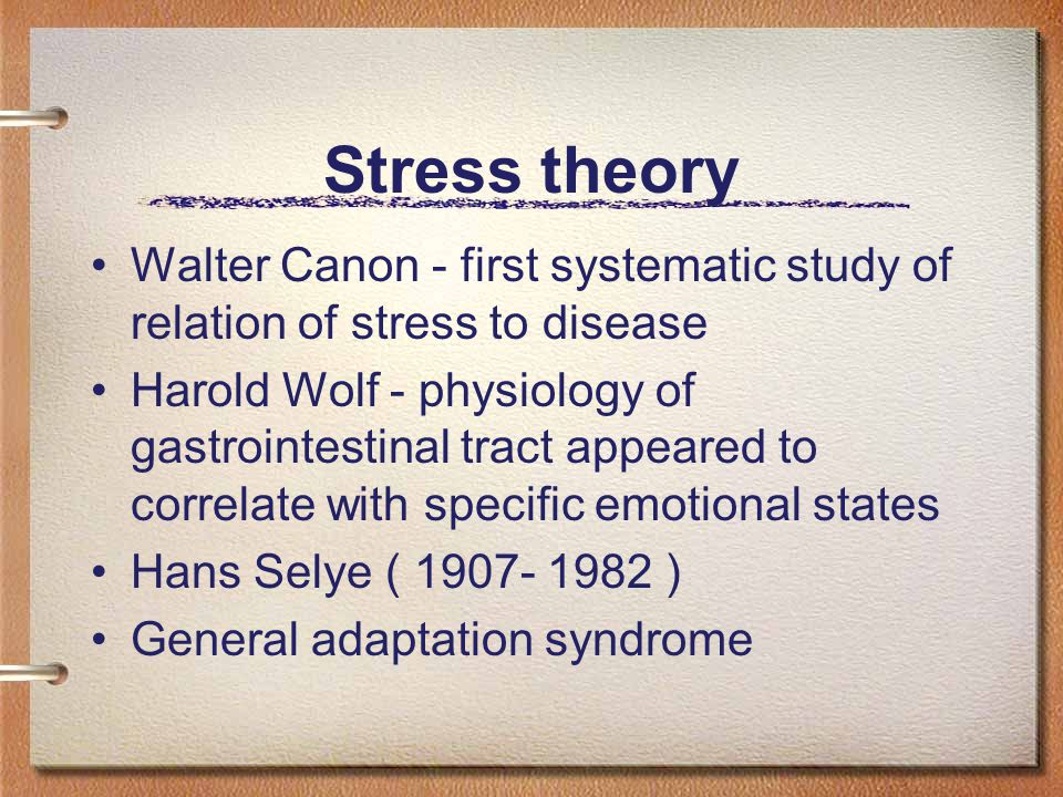 Stress theory Walter Canon - first systematic study of relation of stress to disease Harold Wolf - physiology of gastrointestinal tract appeared to correlate with specific emotional states Hans Selye ( 1907- 1982 ) General adaptation syndrome