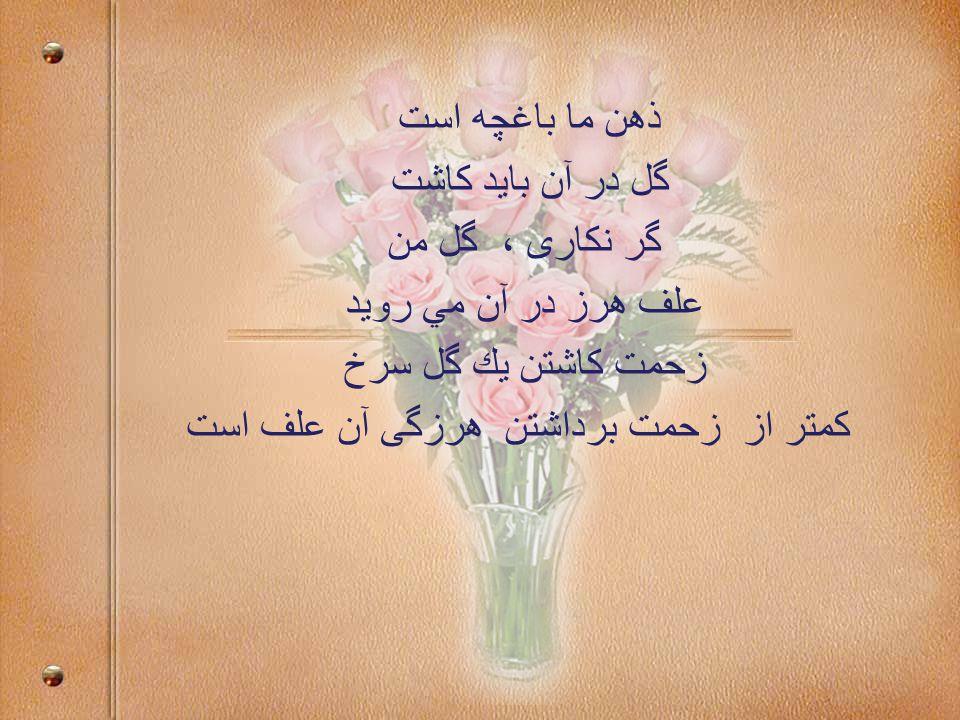 ذهن ما باغچه است گل در آن بايد كاشت گر نكاری ، گل من علف هرز در آن مي رويد زحمت كاشتن يك گل سرخ كمتر از زحمت برداشتن هرزگی آن علف است