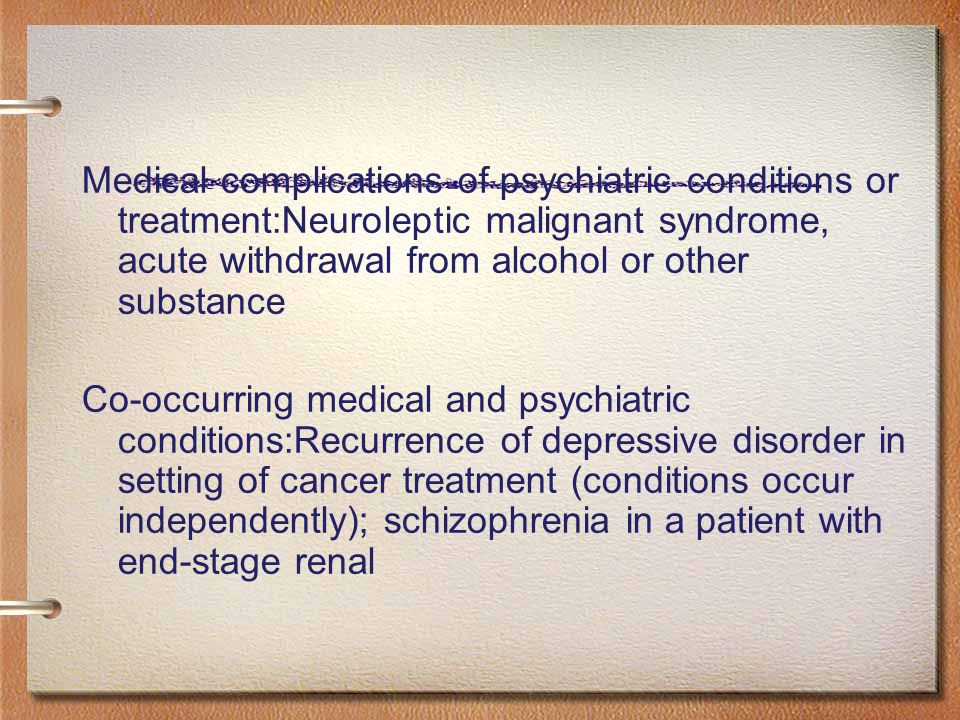 Medical complications of psychiatric conditions or treatment:Neuroleptic malignant syndrome, acute withdrawal from alcohol or other substance Co-occurring medical and psychiatric conditions:Recurrence of depressive disorder in setting of cancer treatment (conditions occur independently); schizophrenia in a patient with end-stage renal